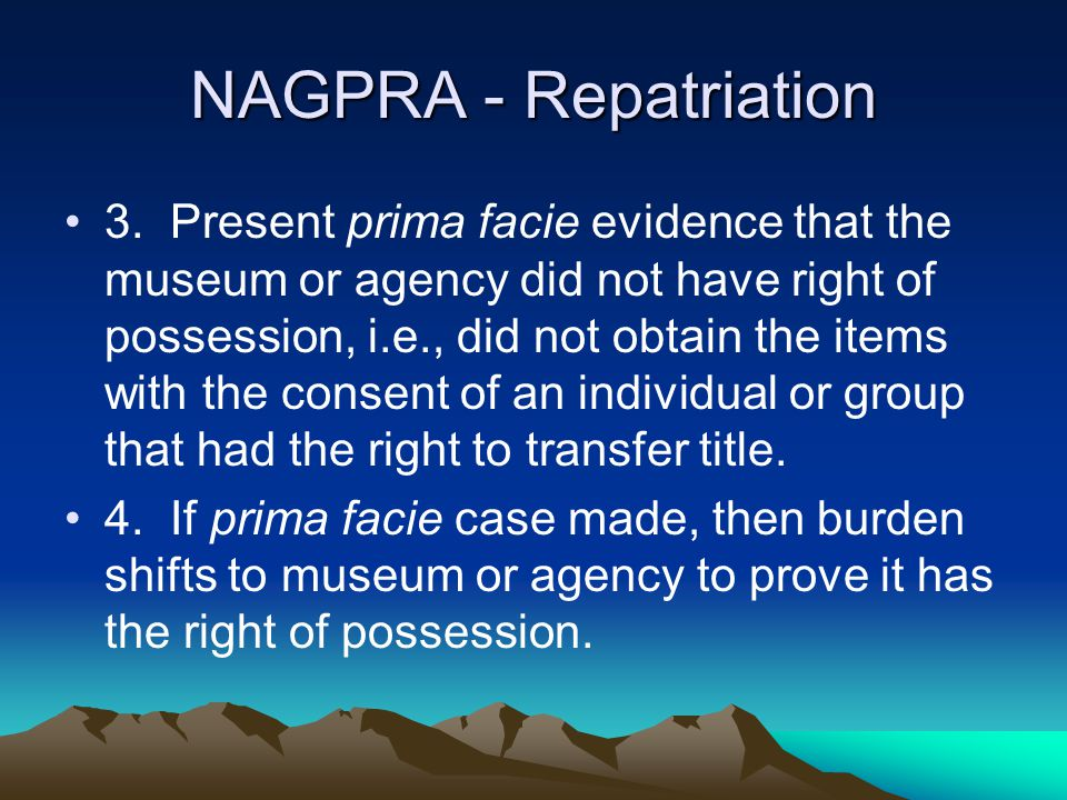 NAGPRA - Repatriation 3. Present prima facie evidence that the museum or agency did not have right of possession, i.e., did not obtain the items with