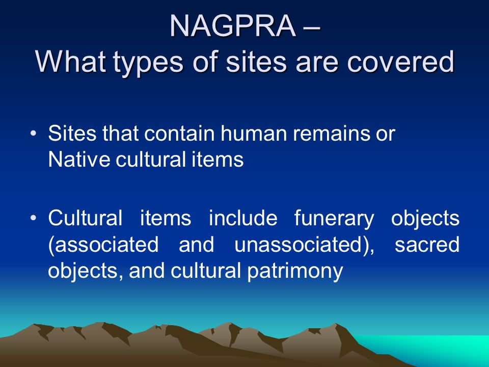 NAGPRA – What types of sites are covered Sites that contain human remains or Native cultural items Cultural items include funerary objects (associated