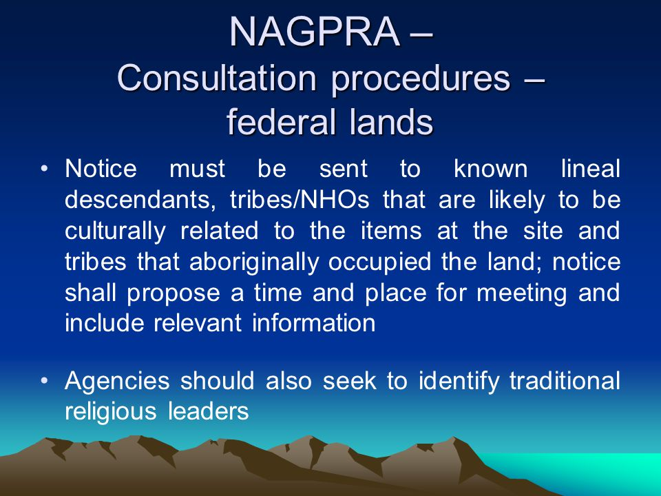 NAGPRA – Consultation procedures – federal lands Notice must be sent to known lineal descendants, tribes/NHOs that are likely to be culturally related