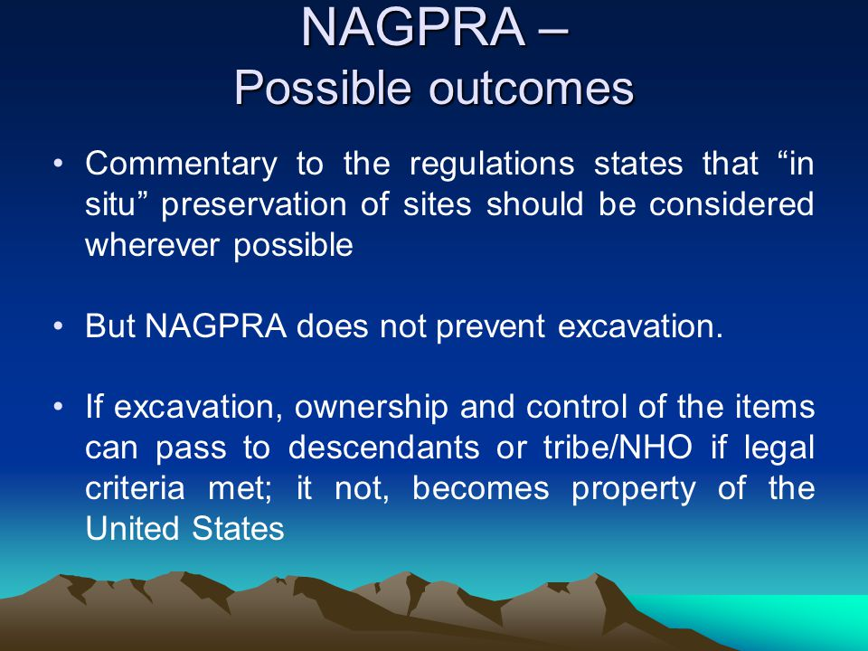 """NAGPRA – Possible outcomes Commentary to the regulations states that """"in situ"""" preservation of sites should be considered wherever possible But NAGPRA"""