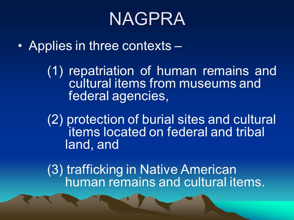 NAGPRA Applies in three contexts – (1) repatriation of human remains and cultural items from museums and federal agencies, (2) protection of burial si