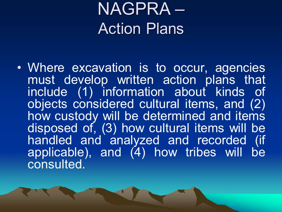 NAGPRA – Action Plans Where excavation is to occur, agencies must develop written action plans that include (1) information about kinds of objects con