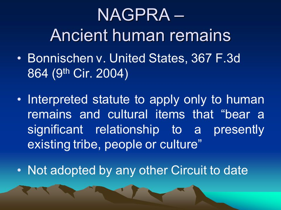 NAGPRA – Ancient human remains Bonnischen v. United States, 367 F.3d 864 (9 th Cir. 2004) Interpreted statute to apply only to human remains and cultu