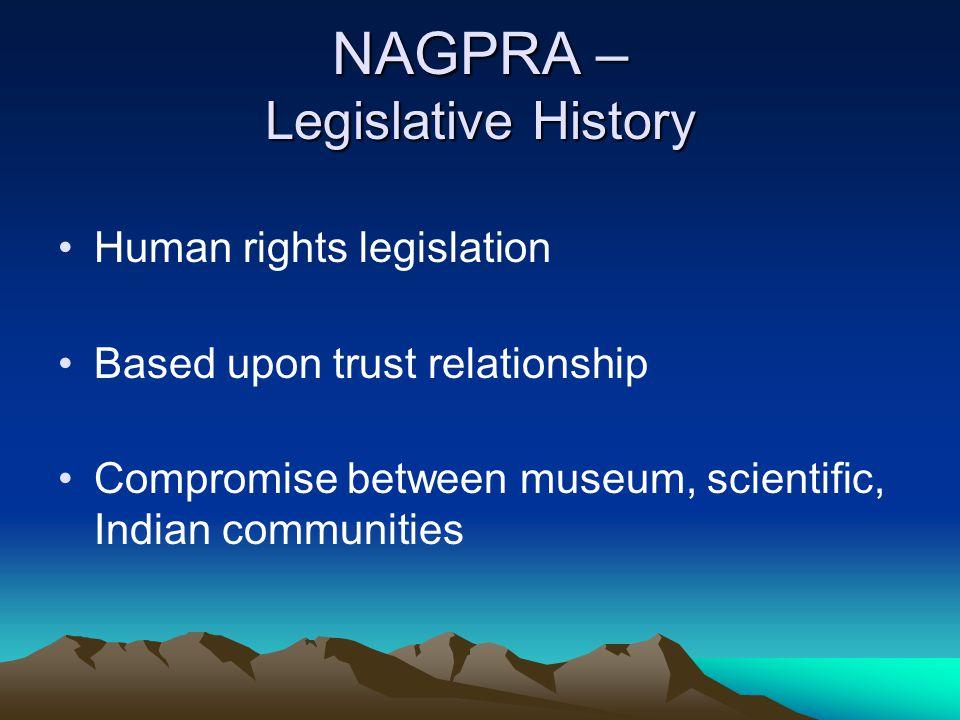 NAGPRA – Legislative History Human rights legislation Based upon trust relationship Compromise between museum, scientific, Indian communities