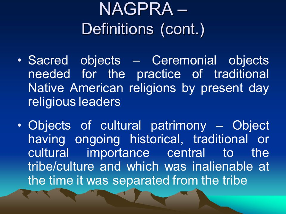NAGPRA – Definitions (cont.) Sacred objects – Ceremonial objects needed for the practice of traditional Native American religions by present day relig