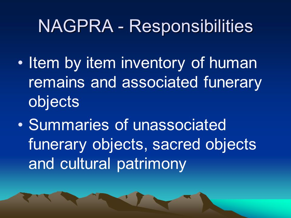 NAGPRA - Responsibilities Item by item inventory of human remains and associated funerary objects Summaries of unassociated funerary objects, sacred o