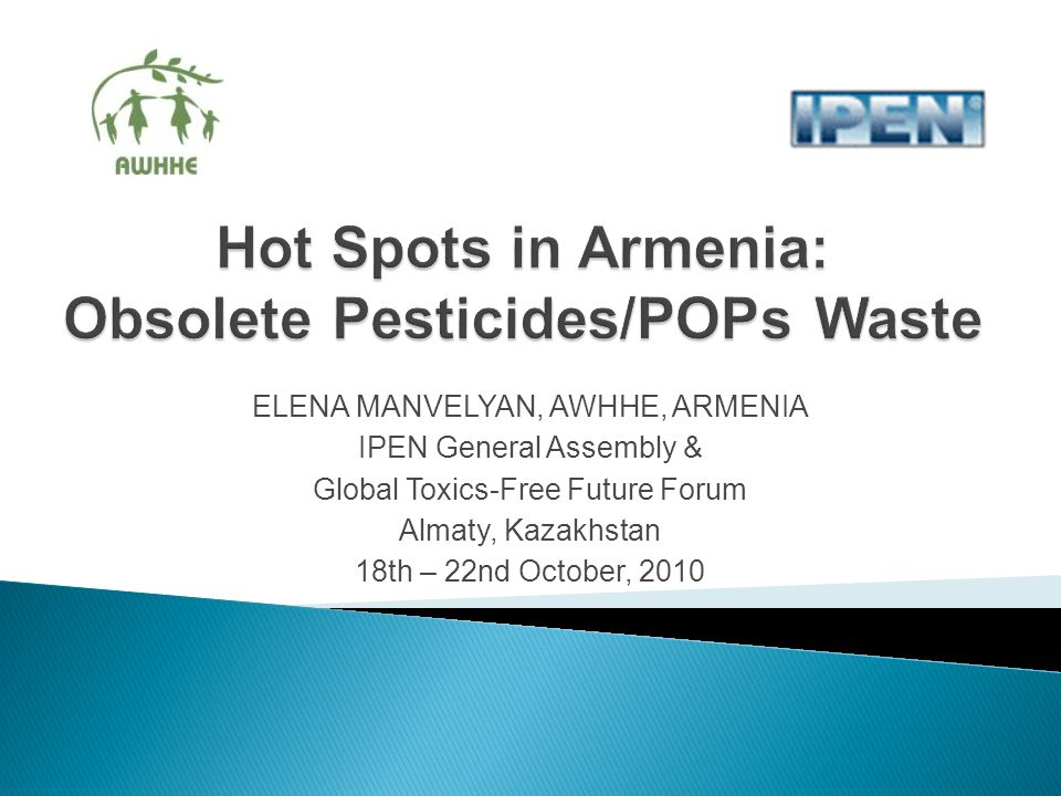 ELENA MANVELYAN, AWHHE, ARMENIA IPEN General Assembly & Global Toxics-Free Future Forum Almaty, Kazakhstan 18th – 22nd October, 2010