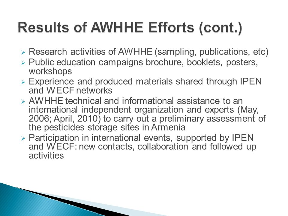  Research activities of AWHHE (sampling, publications, etc)  Public education campaigns brochure, booklets, posters, workshops  Experience and produced materials shared through IPEN and WECF networks  AWHHE technical and informational assistance to an international independent organization and experts (May, 2006; April, 2010) to carry out a preliminary assessment of the pesticides storage sites in Armenia  Participation in international events, supported by IPEN and WECF: new contacts, collaboration and followed up activities