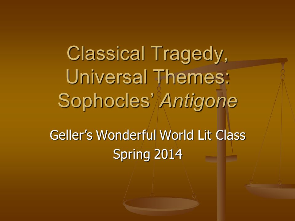 Classical Tragedy, Universal Themes: Sophocles' Antigone Geller's Wonderful World Lit Class Spring 2014