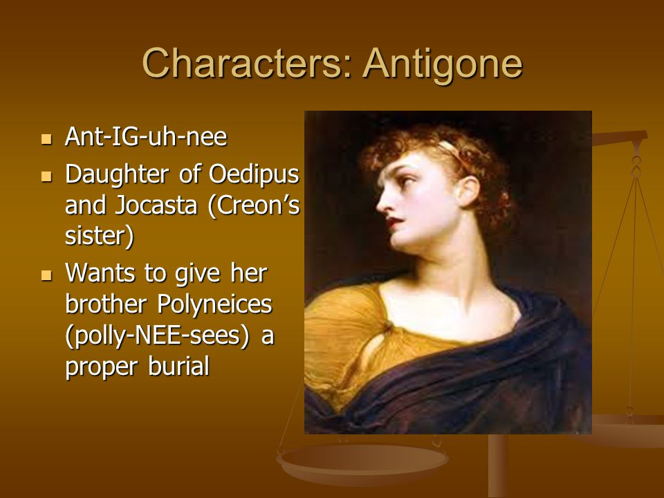 Characters: Antigone Ant-IG-uh-nee Ant-IG-uh-nee Daughter of Oedipus and Jocasta (Creon's sister) Daughter of Oedipus and Jocasta (Creon's sister) Wants to give her brother Polyneices (polly-NEE-sees) a proper burial Wants to give her brother Polyneices (polly-NEE-sees) a proper burial