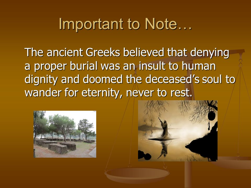 Important to Note… The ancient Greeks believed that denying a proper burial was an insult to human dignity and doomed the deceased's soul to wander for eternity, never to rest.