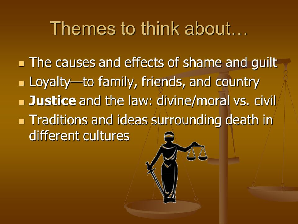 Themes to think about… The causes and effects of shame and guilt The causes and effects of shame and guilt Loyalty—to family, friends, and country Loyalty—to family, friends, and country Justice and the law: divine/moral vs.