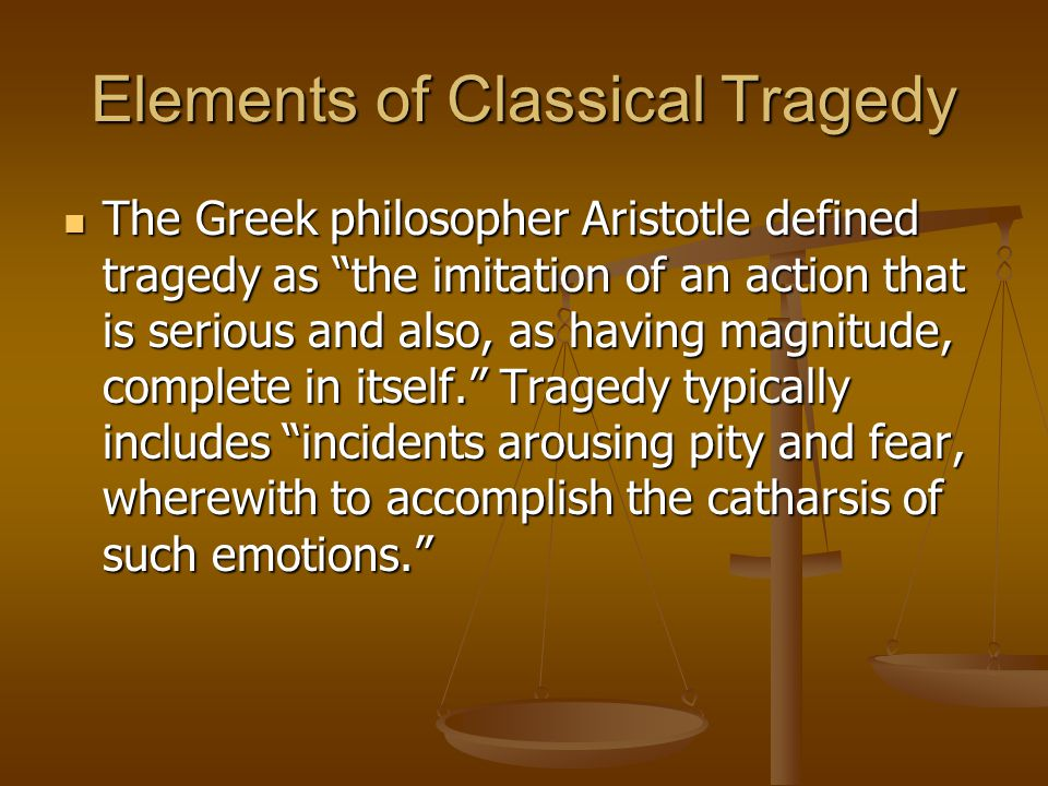Elements of Classical Tragedy The Greek philosopher Aristotle defined tragedy as the imitation of an action that is serious and also, as having magnitude, complete in itself. Tragedy typically includes incidents arousing pity and fear, wherewith to accomplish the catharsis of such emotions. The Greek philosopher Aristotle defined tragedy as the imitation of an action that is serious and also, as having magnitude, complete in itself. Tragedy typically includes incidents arousing pity and fear, wherewith to accomplish the catharsis of such emotions.