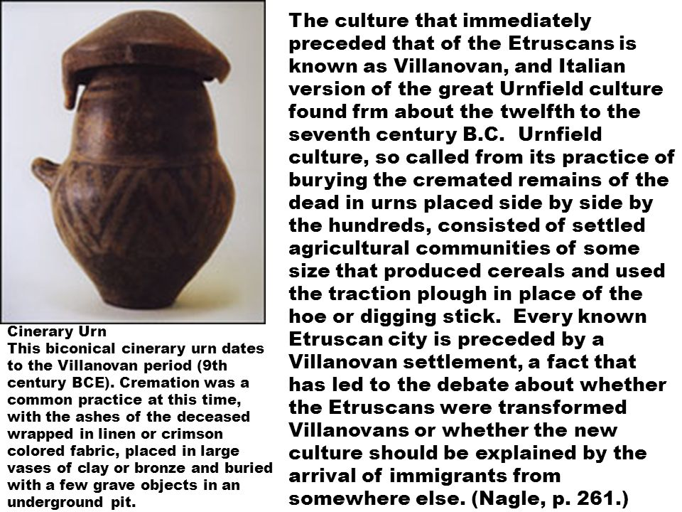 The culture that immediately preceded that of the Etruscans is known as Villanovan, and Italian version of the great Urnfield culture found frm about the twelfth to the seventh century B.C.