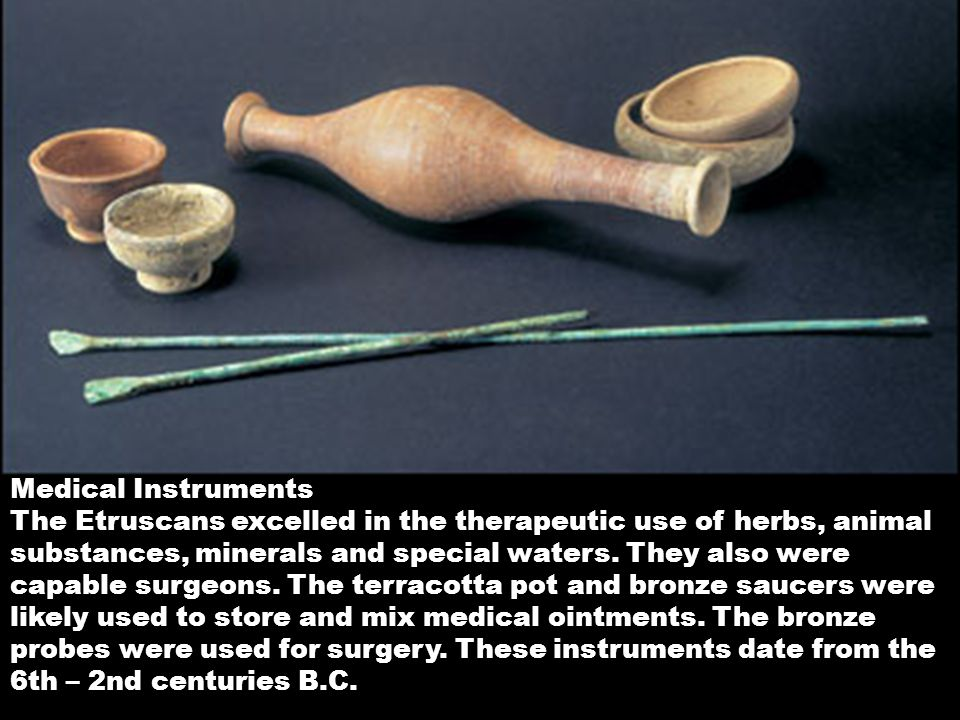 Medical Instruments The Etruscans excelled in the therapeutic use of herbs, animal substances, minerals and special waters.