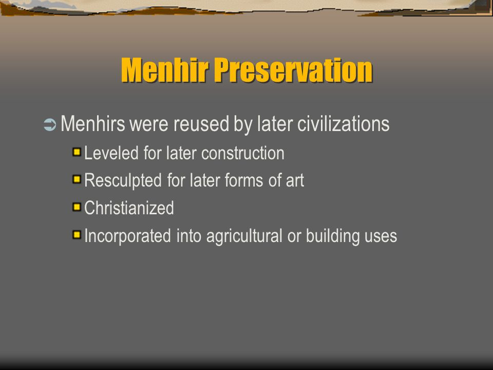 Menhir Preservation  Menhirs were reused by later civilizations Leveled for later construction Resculpted for later forms of art Christianized Incorporated into agricultural or building uses