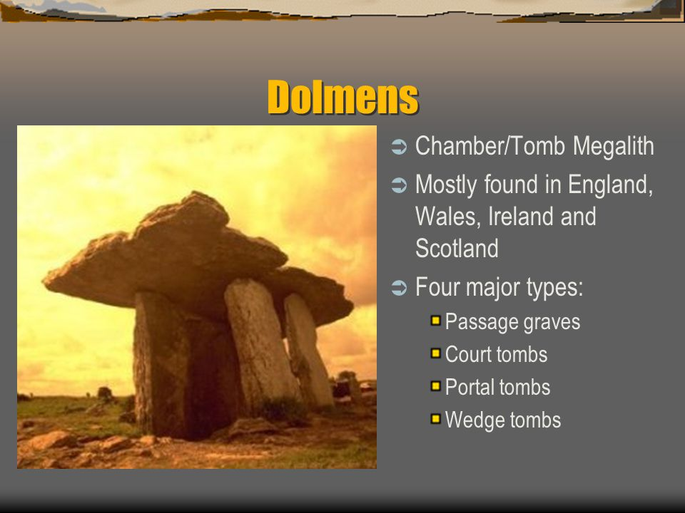 Dolmens  Chamber/Tomb Megalith  Mostly found in England, Wales, Ireland and Scotland  Four major types: Passage graves Court tombs Portal tombs Wedge tombs