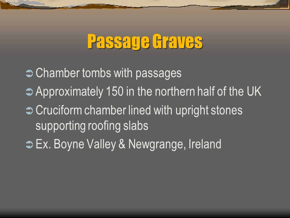 Passage Graves  Chamber tombs with passages  Approximately 150 in the northern half of the UK  Cruciform chamber lined with upright stones supporting roofing slabs  Ex.