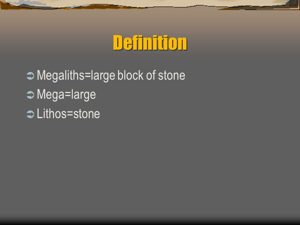 Definition  Megaliths=large block of stone  Mega=large  Lithos=stone