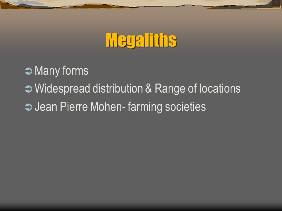 Megaliths  Many forms  Widespread distribution & Range of locations  Jean Pierre Mohen- farming societies
