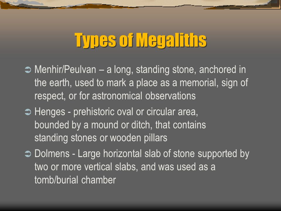 Types of Megaliths  Menhir/Peulvan – a long, standing stone, anchored in the earth, used to mark a place as a memorial, sign of respect, or for astronomical observations  Henges - prehistoric oval or circular area, bounded by a mound or ditch, that contains standing stones or wooden pillars  Dolmens - Large horizontal slab of stone supported by two or more vertical slabs, and was used as a tomb/burial chamber