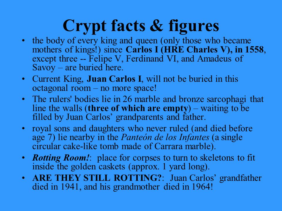 Crypt facts & figures the body of every king and queen (only those who became mothers of kings!) since Carlos I (HRE Charles V), in 1558, except three -- Felipe V, Ferdinand VI, and Amadeus of Savoy – are buried here.