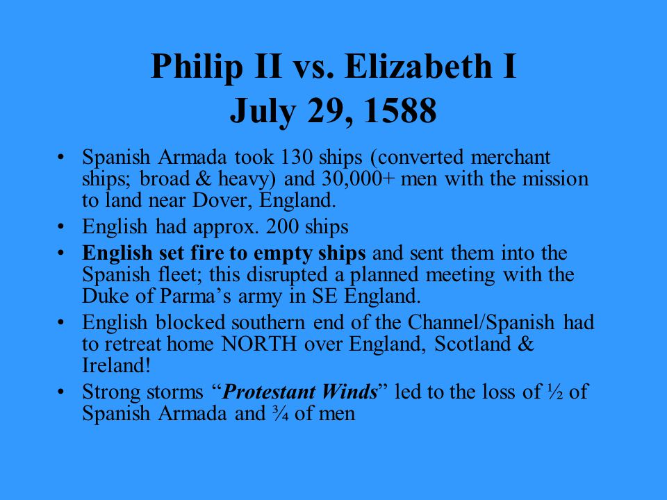 Philip II vs. Elizabeth I July 29, 1588 Spanish Armada took 130 ships (converted merchant ships; broad & heavy) and 30,000+ men with the mission to la