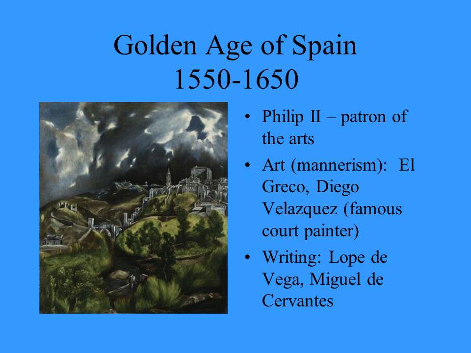 Golden Age of Spain 1550-1650 Philip II – patron of the arts Art (mannerism): El Greco, Diego Velazquez (famous court painter) Writing: Lope de Vega, Miguel de Cervantes
