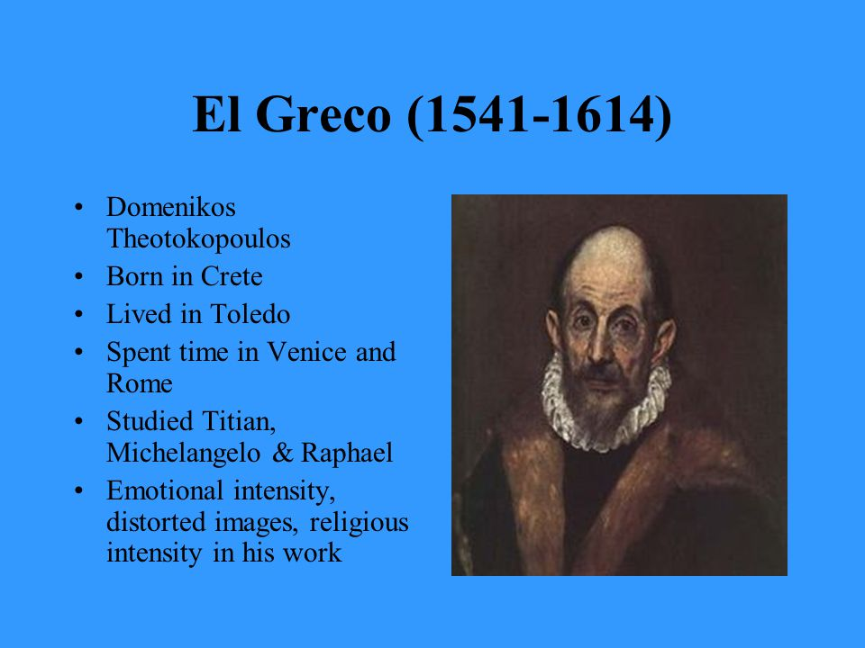El Greco (1541-1614) Domenikos Theotokopoulos Born in Crete Lived in Toledo Spent time in Venice and Rome Studied Titian, Michelangelo & Raphael Emotional intensity, distorted images, religious intensity in his work