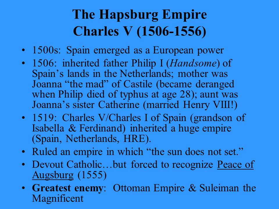 The Hapsburg Empire Charles V (1506-1556) 1500s: Spain emerged as a European power 1506: inherited father Philip I (Handsome) of Spain's lands in the