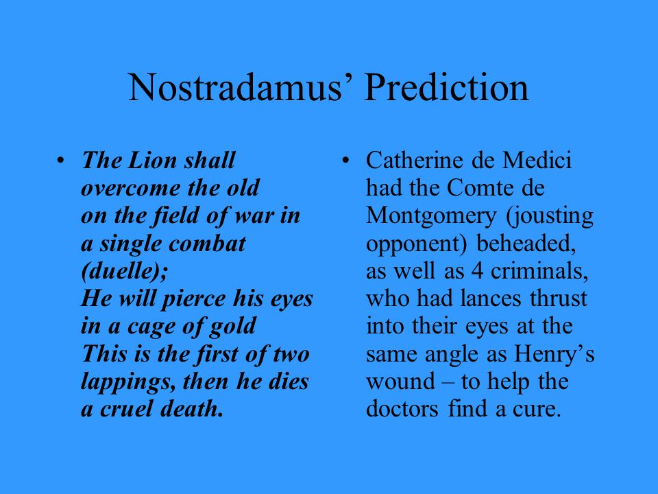 Nostradamus' Prediction The Lion shall overcome the old on the field of war in a single combat (duelle); He will pierce his eyes in a cage of gold This is the first of two lappings, then he dies a cruel death.