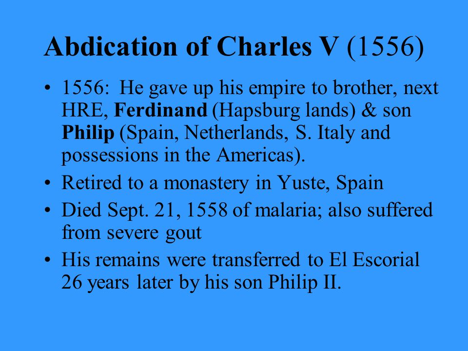 Abdication of Charles V (1556) 1556: He gave up his empire to brother, next HRE, Ferdinand (Hapsburg lands) & son Philip (Spain, Netherlands, S. Italy
