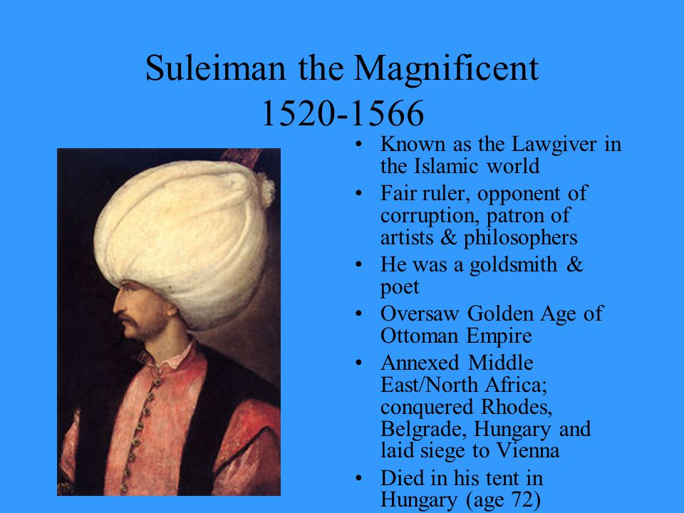 Suleiman the Magnificent 1520-1566 Known as the Lawgiver in the Islamic world Fair ruler, opponent of corruption, patron of artists & philosophers He was a goldsmith & poet Oversaw Golden Age of Ottoman Empire Annexed Middle East/North Africa; conquered Rhodes, Belgrade, Hungary and laid siege to Vienna Died in his tent in Hungary (age 72)