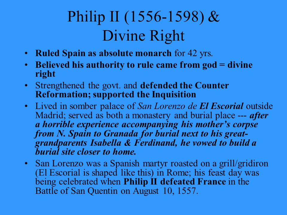 Philip II (1556-1598) & Divine Right Ruled Spain as absolute monarch for 42 yrs. Believed his authority to rule came from god = divine right Strengthe