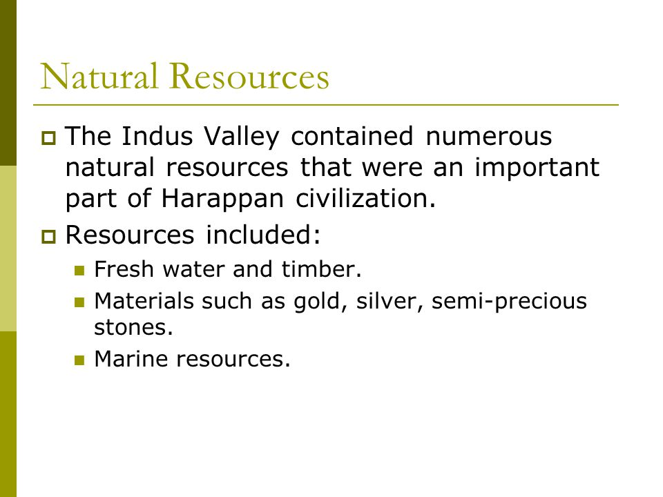 Natural Resources  The Indus Valley contained numerous natural resources that were an important part of Harappan civilization.