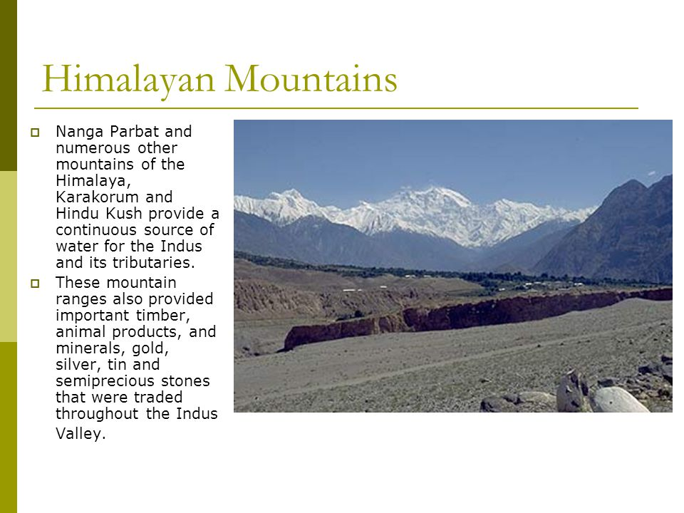 Himalayan Mountains  Nanga Parbat and numerous other mountains of the Himalaya, Karakorum and Hindu Kush provide a continuous source of water for the Indus and its tributaries.