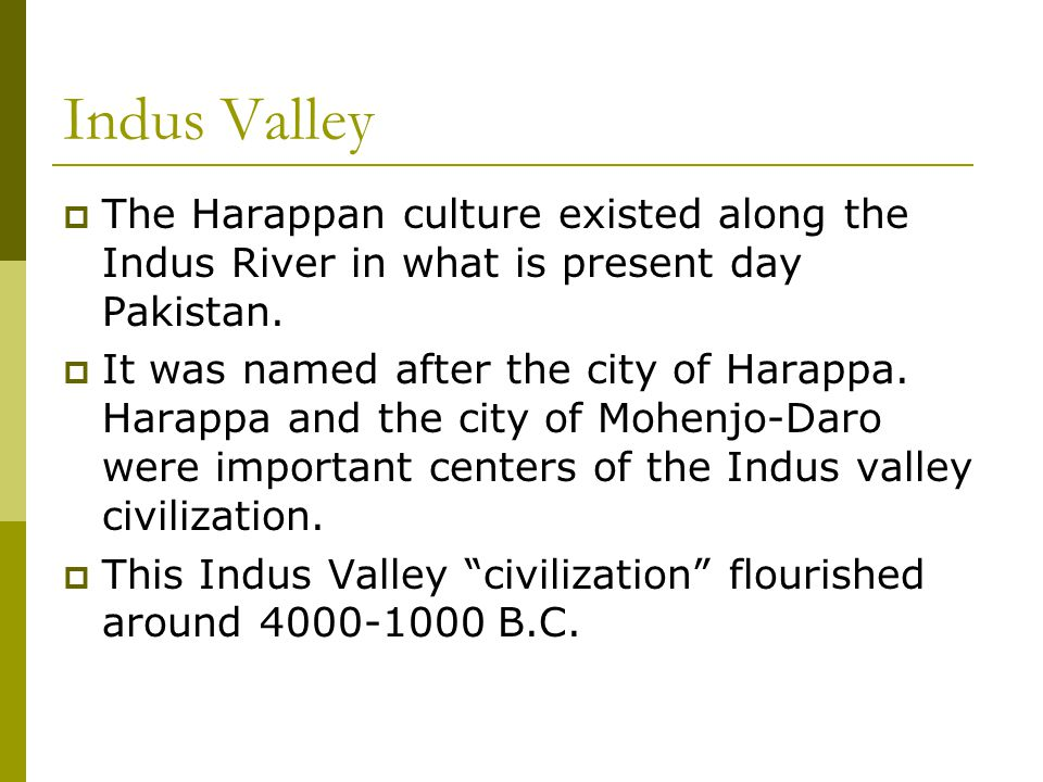 Indus Valley  The Harappan culture existed along the Indus River in what is present day Pakistan.