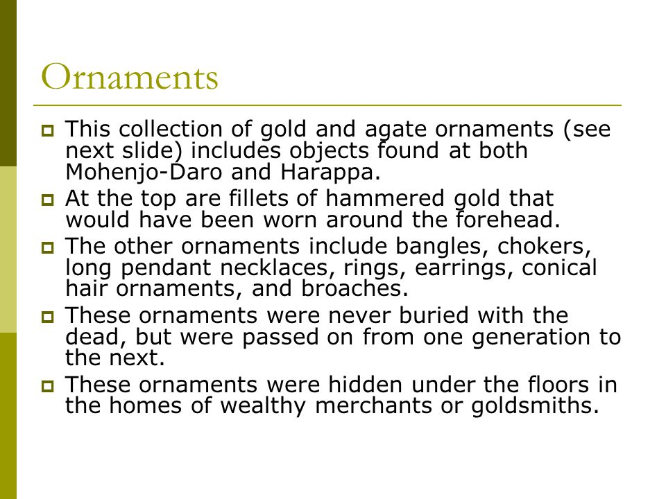 Ornaments  This collection of gold and agate ornaments (see next slide) includes objects found at both Mohenjo-Daro and Harappa.