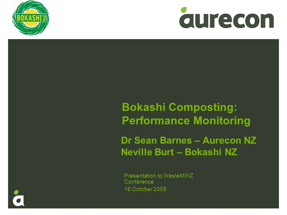 Bokashi Composting: Performance Monitoring Presentation to WasteMINZ Conference 16 October 2009 Dr Sean Barnes – Aurecon NZ Neville Burt – Bokashi NZ