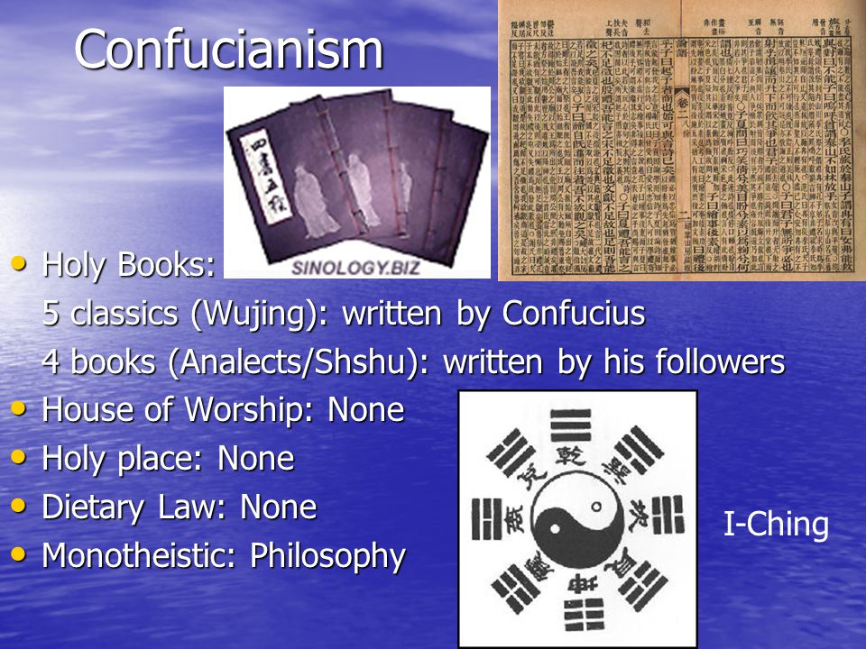 Confucianism Holy Books: Holy Books: 5 classics (Wujing): written by Confucius 4 books (Analects/Shshu): written by his followers House of Worship: None House of Worship: None Holy place: None Holy place: None Dietary Law: None Dietary Law: None Monotheistic: Philosophy Monotheistic: Philosophy I-Ching