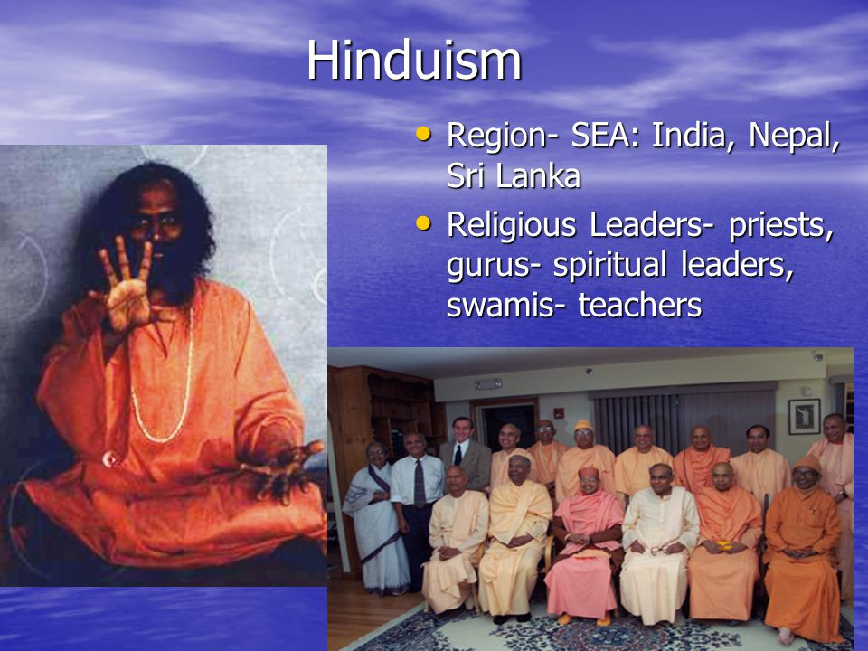 Hinduism Region- SEA: India, Nepal, Sri Lanka Region- SEA: India, Nepal, Sri Lanka Religious Leaders- priests, gurus- spiritual leaders, swamis- teachers Religious Leaders- priests, gurus- spiritual leaders, swamis- teachers