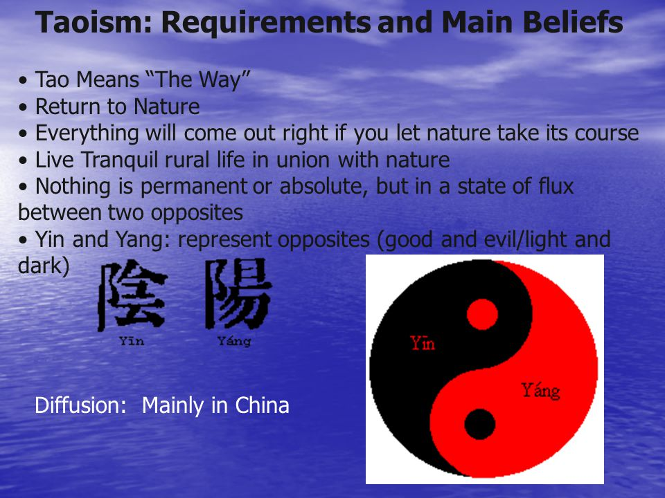 Taoism: Requirements and Main Beliefs Tao Means The Way Return to Nature Everything will come out right if you let nature take its course Live Tranquil rural life in union with nature Nothing is permanent or absolute, but in a state of flux between two opposites Yin and Yang: represent opposites (good and evil/light and dark) Diffusion: Mainly in China