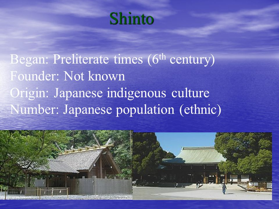 Shinto Began: Preliterate times (6 th century) Founder: Not known Origin: Japanese indigenous culture Number: Japanese population (ethnic)