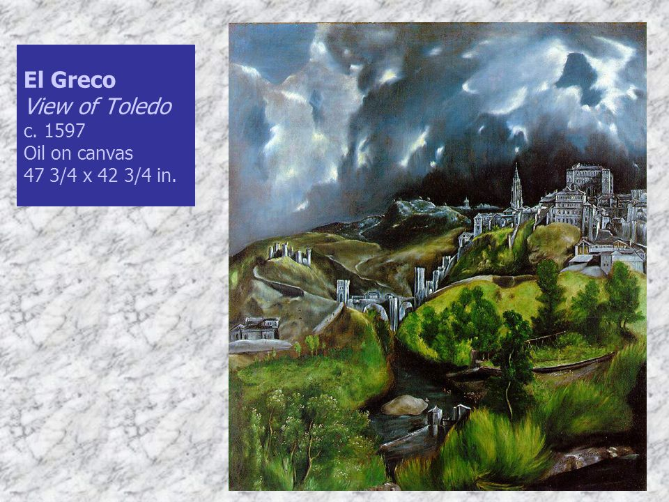 El Greco View of Toledo c. 1597 Oil on canvas 47 3/4 x 42 3/4 in.