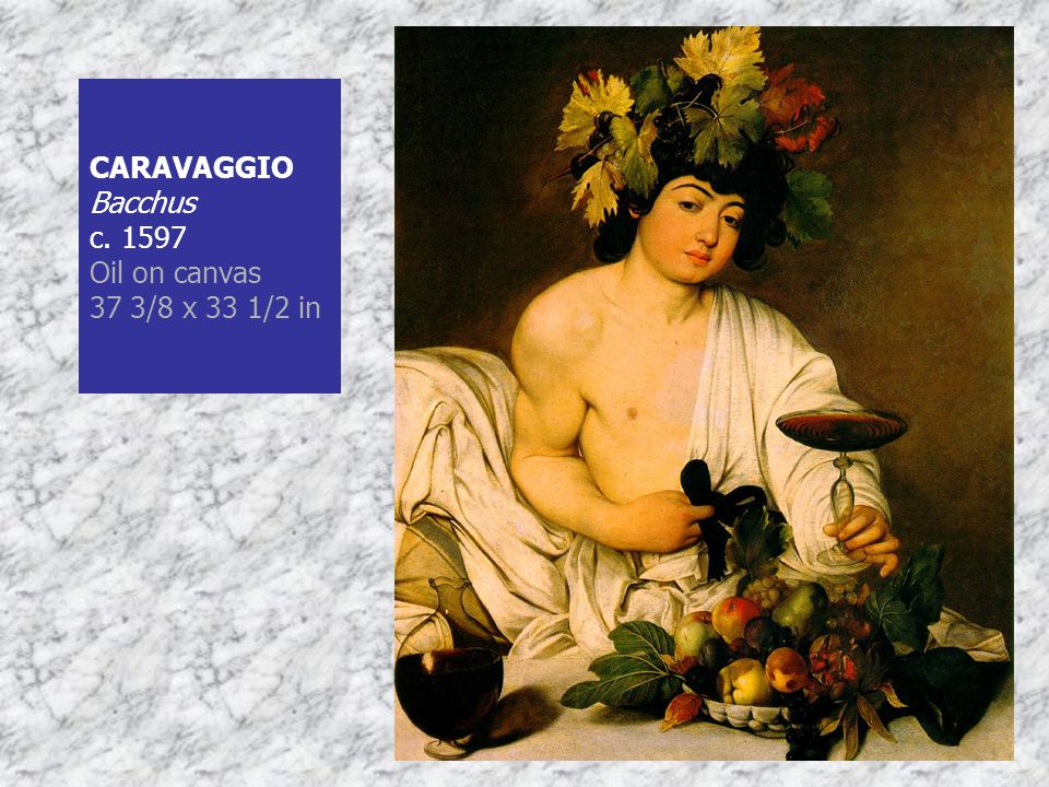 CARAVAGGIO Bacchus c. 1597 Oil on canvas 37 3/8 x 33 1/2 in