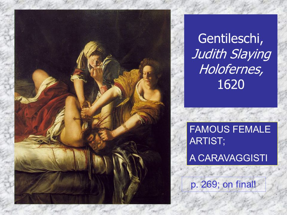 Gentileschi, Judith Slaying Holofernes, 1620 FAMOUS FEMALE ARTIST; A CARAVAGGISTI p. 269; on final!