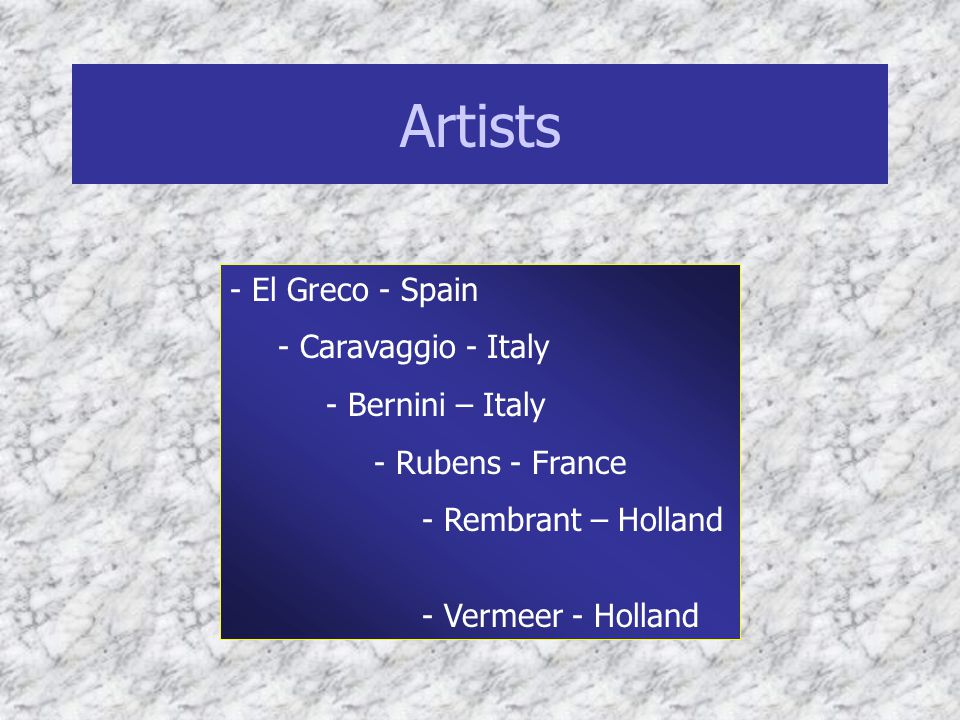 Artists - El Greco - Spain - Caravaggio - Italy - Bernini – Italy - Rubens - France - Rembrant – Holland - Vermeer - Holland
