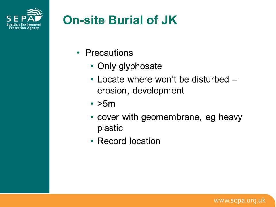 On-site Burial of JK Precautions Only glyphosate Locate where won't be disturbed – erosion, development >5m cover with geomembrane, eg heavy plastic Record location