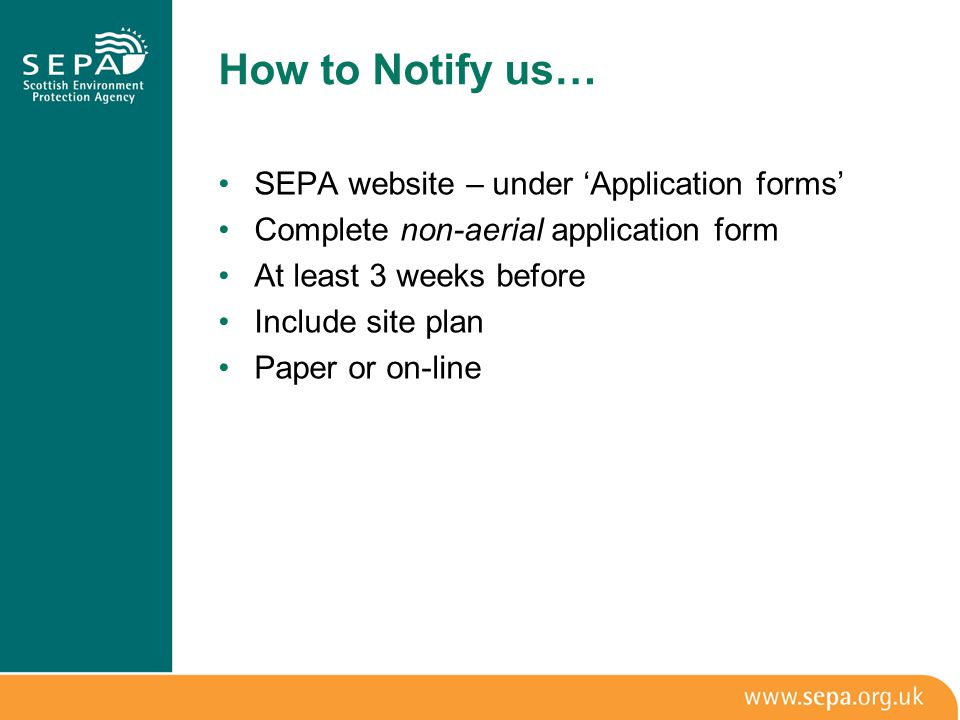 How to Notify us… SEPA website – under 'Application forms' Complete non-aerial application form At least 3 weeks before Include site plan Paper or on-line