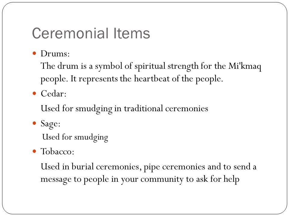 Ceremonial Items Drums: The drum is a symbol of spiritual strength for the Mi'kmaq people. It represents the heartbeat of the people. Cedar: Used for